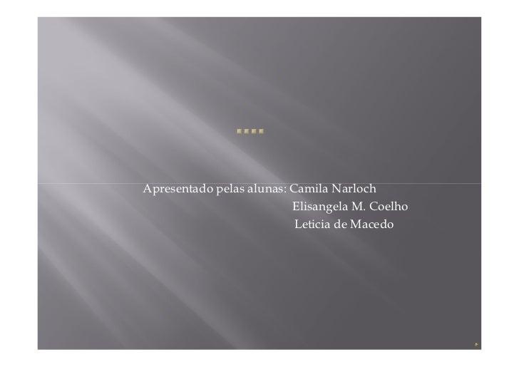 Apresentado pelas alunas: Camila Narloch                          Elisangela M. Coelho                           Leticia d...