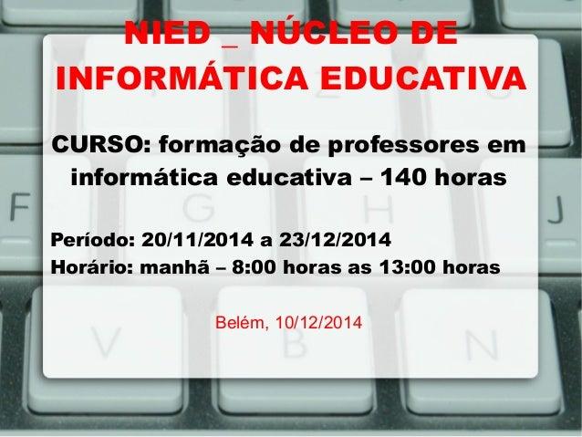 NIED _ NÚCLEO DE INFORMÁTICA EDUCATIVA CURSO: formação de professores em informática educativa – 140 horas Período: 20/11/...