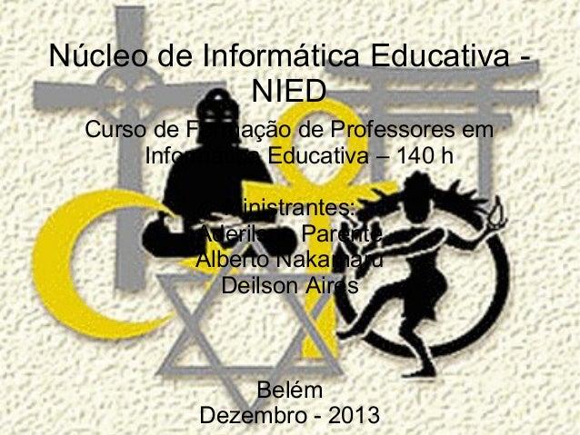 Núcleo de Informática Educativa NIED Curso de Formação de Professores em Informática Educativa – 140 h Ministrantes: Aderi...