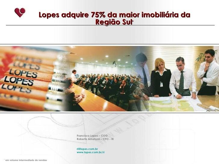 Lopes adquire 75% da maior imobiliária da Região Sul * Francisco Lopes – COO Roberto Amatuzzi – CFO - RI [email_address] w...