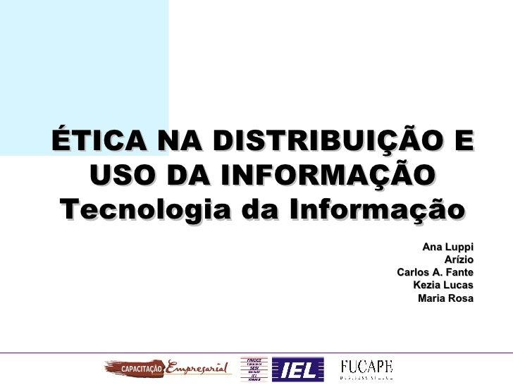 ÉTICA NA DISTRIBUIÇÃO E USO DA INFORMAÇÃO Tecnologia da Informação Ana Luppi Arízio Carlos A. Fante Kezia Lucas Maria Rosa