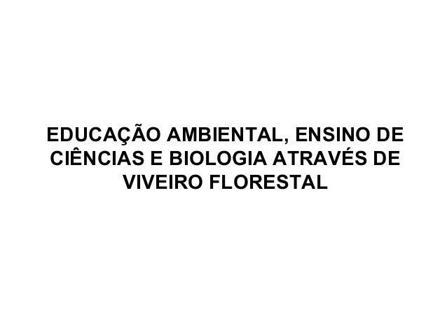 EDUCAÇÃO AMBIENTAL, ENSINO DE CIÊNCIAS E BIOLOGIA ATRAVÉS DE VIVEIRO FLORESTAL