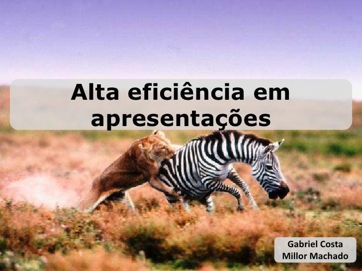 Alta eficiência em apresentações<br />Gabriel Costa Millor Machado<br />