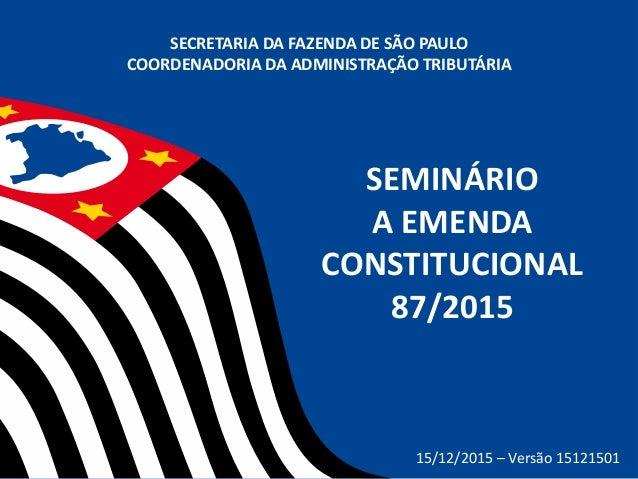 SEMINÁRIO A EMENDA CONSTITUCIONAL 87/2015 SECRETARIA DA FAZENDA DE SÃO PAULO COORDENADORIA DA ADMINISTRAÇÃO TRIBUTÁRIA 15/...