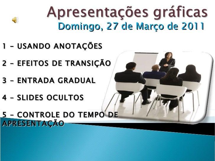 Domingo, 27 de Março de 2011 1 – USANDO ANOTAÇÕES 2 – EFEITOS DE TRANSIÇÃO 3 – ENTRADA GRADUAL  4 – SLIDES OCULTOS 5 – CON...