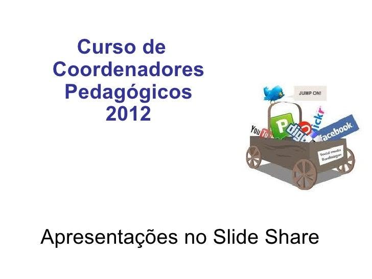 Curso de Coordenadores  Pedagógicos     2012Apresentações no Slide Share