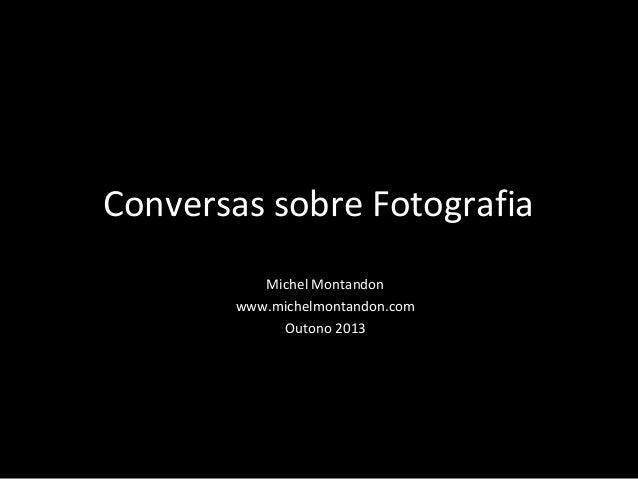 Conversas sobre Fotografia Michel Montandon www.michelmontandon.com Outono 2013