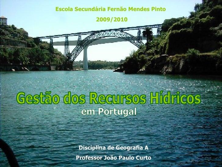 Gestão dos Recursos Hídricos em Portugal Escola Secundária Fernão Mendes Pinto 2009/2010 Disciplina de Geografia A Profess...