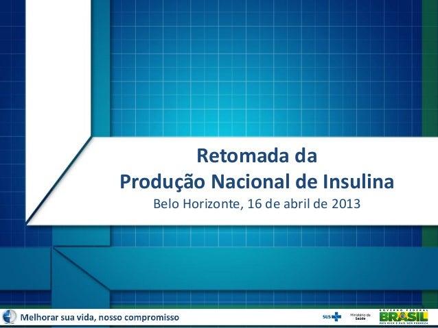 Retomada daProdução Nacional de InsulinaBelo Horizonte, 16 de abril de 2013