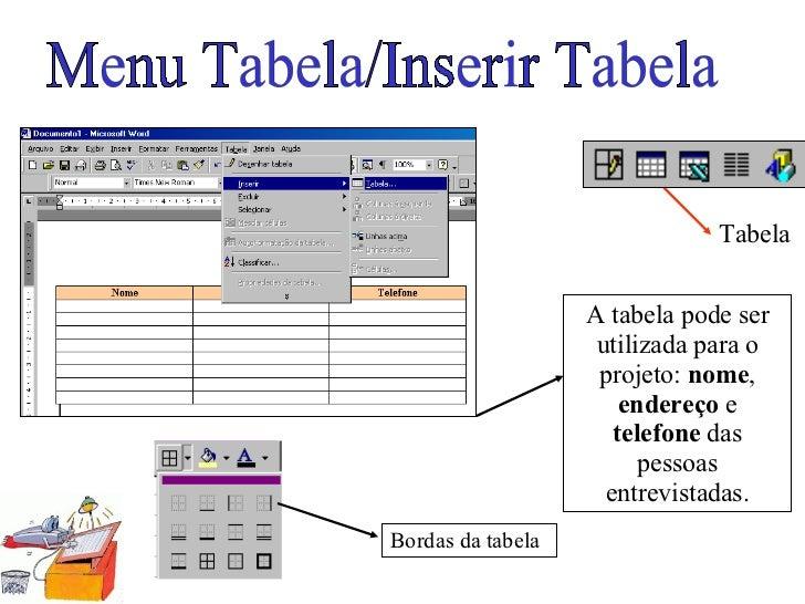 Tabela Menu Tabela/Inserir Tabela A tabela pode ser utilizada para o projeto:  nome ,  endereço  e  telefone  das pessoas ...
