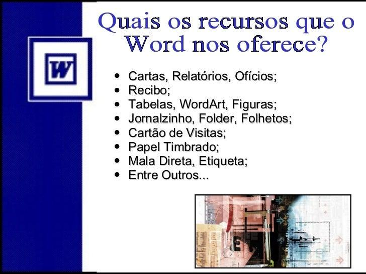 Quais os recursos que o  Word nos oferece? <ul><li>Cartas, Relatórios, Ofícios; </li></ul><ul><li>Recibo; </li></ul><ul><l...