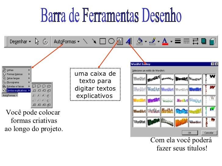 Barra de Ferramentas Desenho Com ela você poderá  fazer seus títulos! Você pode colocar  formas criativas ao longo do proj...