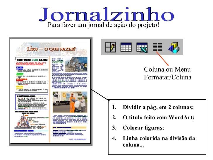 Jornalzinho Coluna ou Menu Formatar/Coluna Para fazer um jornal de ação do projeto! <ul><li>Dividir a pág. em 2 colunas; <...