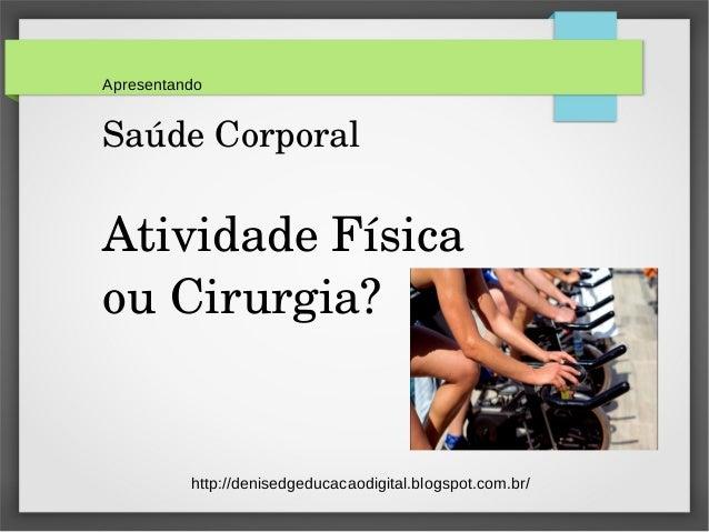 Apresentando  Saúde Corporal  Atividade Física  ou Cirurgia?  http://denisedgeducacaodigital.blogspot.com.br/