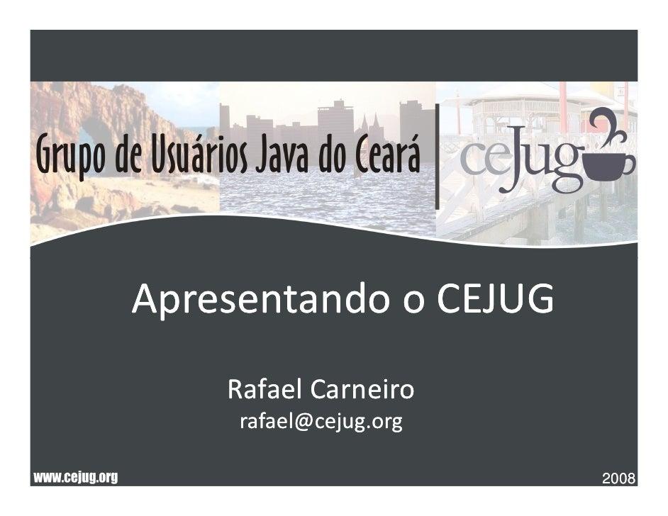 Apresentando o CEJUG     Rafael Carneiro      rafael@cejug.org                          2008
