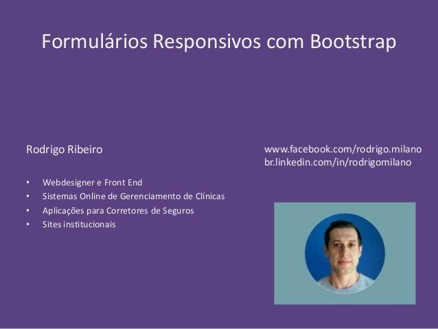 Formulários Responsivos com Bootstrap  Rodrigo Ribeiro  • Webdesigner e Front End  • Sistemas Online de Gerenciamento de C...