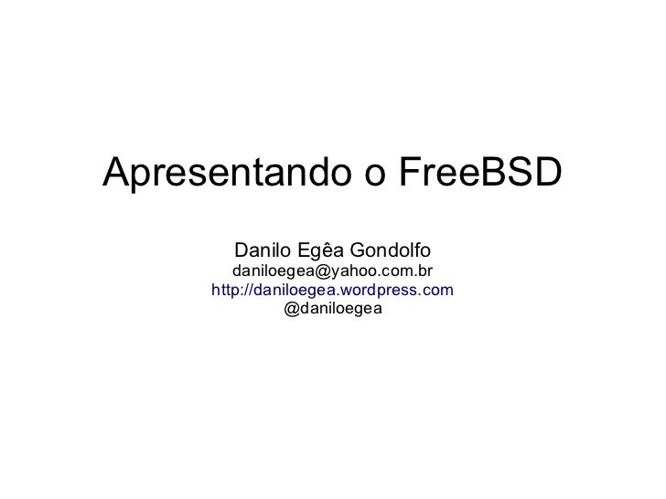 Apresentando o FreeBSD       Danilo Egêa Gondolfo        daniloegea@yahoo.com.br     http://daniloegea.wordpress.com      ...