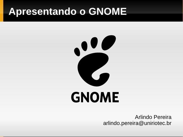 Apresentando o GNOME                                   Arlindo Pereira                 arlindo.pereira@uniriotec.br