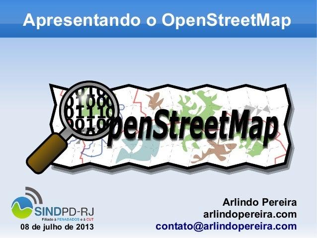 Apresentando o OpenStreetMap Arlindo Pereira arlindopereira.com contato@arlindopereira.com08 de julho de 2013