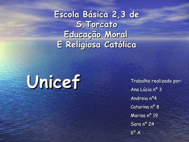Escola Básica 2,3 de S.Torcato Educação Moral   E Religiosa Católica Unicef Trabalho realizado por: Ana Lúcia nº 3 Andreia...