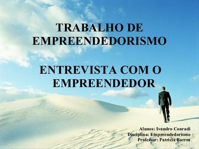 TRABALHO DE EMPREENDEDORISMO ENTREVISTA COM O EMPREENDEDOR   Alunos: Ivandro Conradi Disciplina: Empreendedorismo Profes...