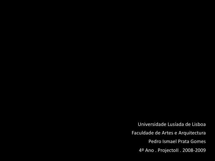Universidade Lusíada de Lisboa Faculdade de Artes e Arquitectura        Pedro Ismael Prata Gomes    4º Ano . ProjectoII . ...