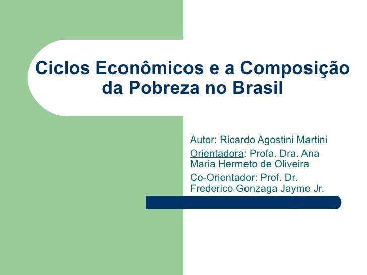 Ciclos Econômicos e a Composição da Pobreza no Brasil Autor : Ricardo Agostini Martini Orientadora : Profa. Dra. Ana Maria...