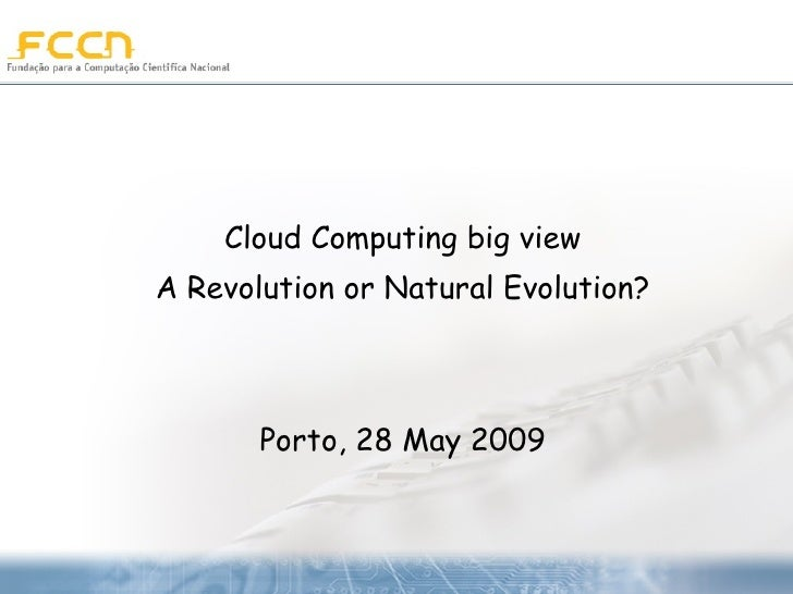 Cloud Computing big view A Revolution or Natural Evolution? Porto, 28 May 2009