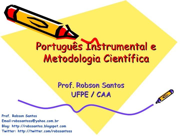 Português Instrumental e Metodologia Científica Prof. Robson Santos UFPE / CAA Prof. Robson Santos Email:robssantoss@yahoo...