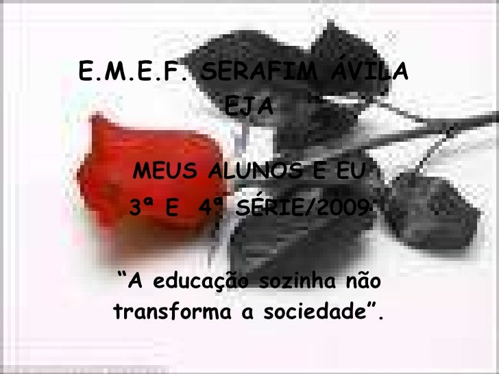 """E.M.E.F. SERAFIM ÁVILA  EJA MEUS ALUNOS E EU 3ª E  4ª SÉRIE/2009 """" A educação sozinha não transforma a sociedade""""."""