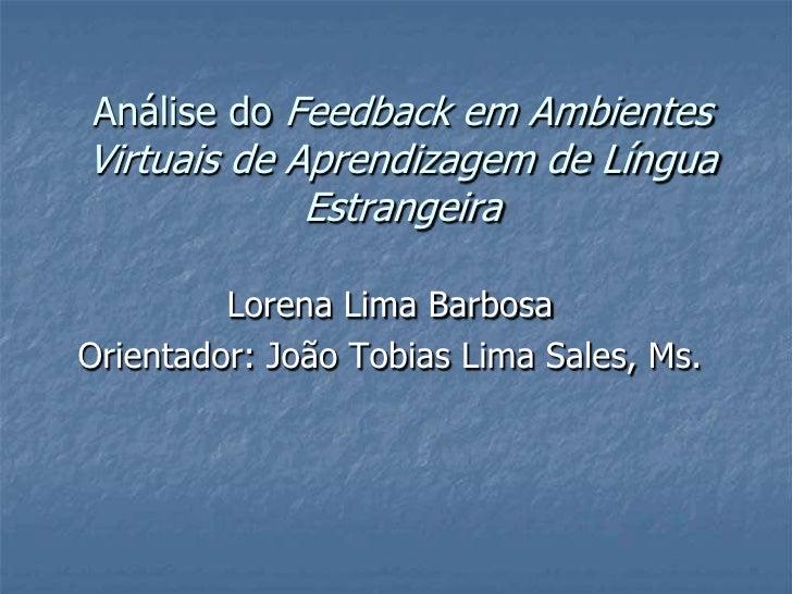 Análise do Feedback em Ambientes Virtuais de Aprendizagem de Língua Estrangeira<br />Lorena Lima Barbosa<br />Orientador: ...