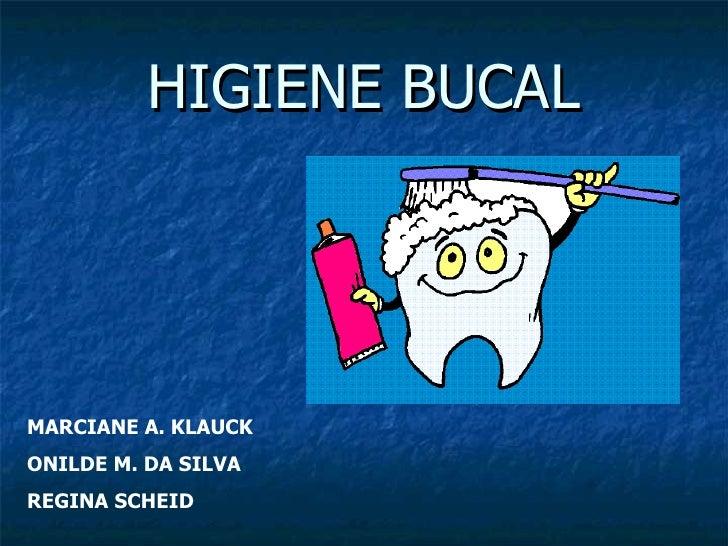 HIGIENE BUCAL MARCIANE A. KLAUCK ONILDE M. DA SILVA REGINA SCHEID