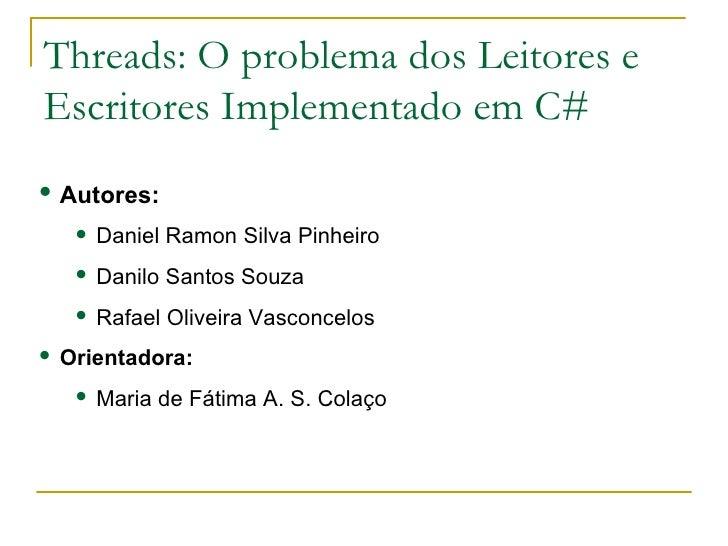 Threads: O problema dos Leitores e Escritores Implementado em C# <ul><li>Autores: </li></ul><ul><ul><li>Daniel Ramon Silva...