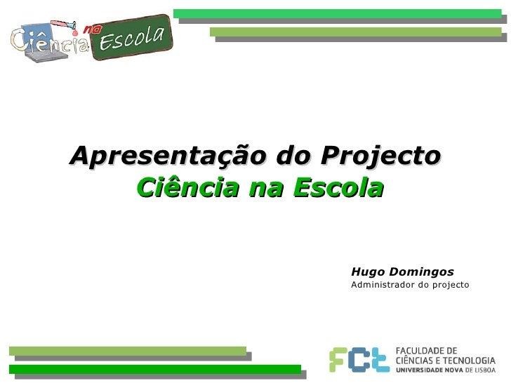 Apresentação do Projecto  Ciência na Escola Hugo Domingos Administrador do projecto