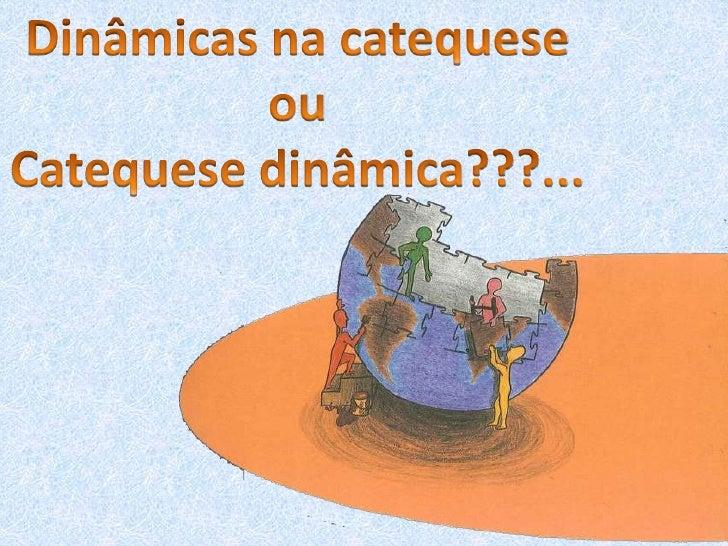 Dinâmicas na catequese<br />ou<br />Catequese dinâmica???...<br />