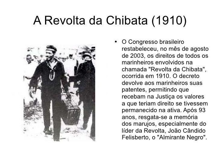 A Revolta da Chibata (1910) <ul><li>O Congresso brasileiro restabeleceu, no mês de agosto de 2003, os direitos de todos os...