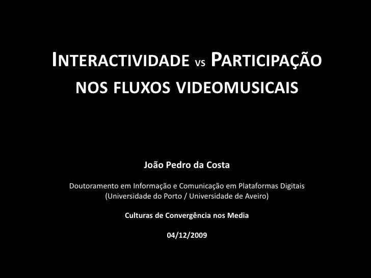 Interactividade vs Participação<br />nos fluxos videomusicais<br />João Pedro da Costa<br />Doutoramento em Informação e C...