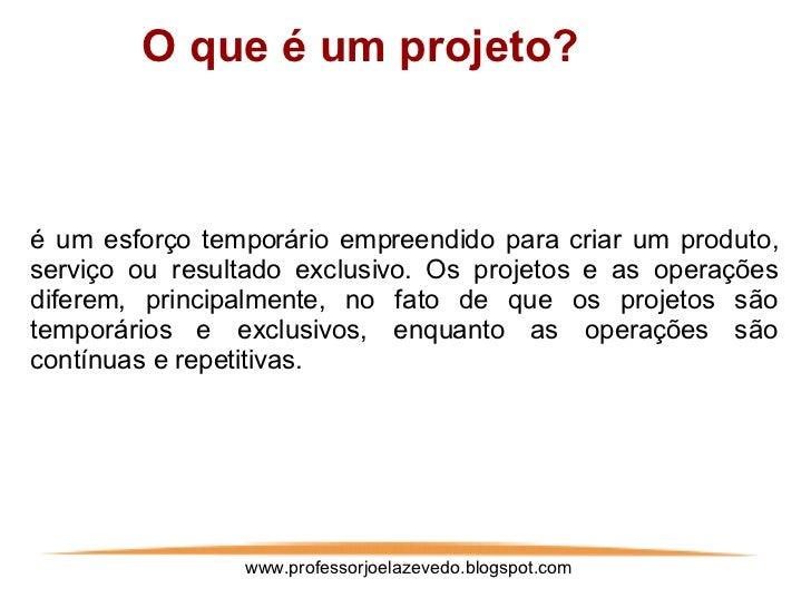 www.professorjoelazevedo.blogspot.com <ul><ul><ul><ul><ul><li>O que é um projeto? </li></ul></ul></ul></ul></ul>é um esfor...
