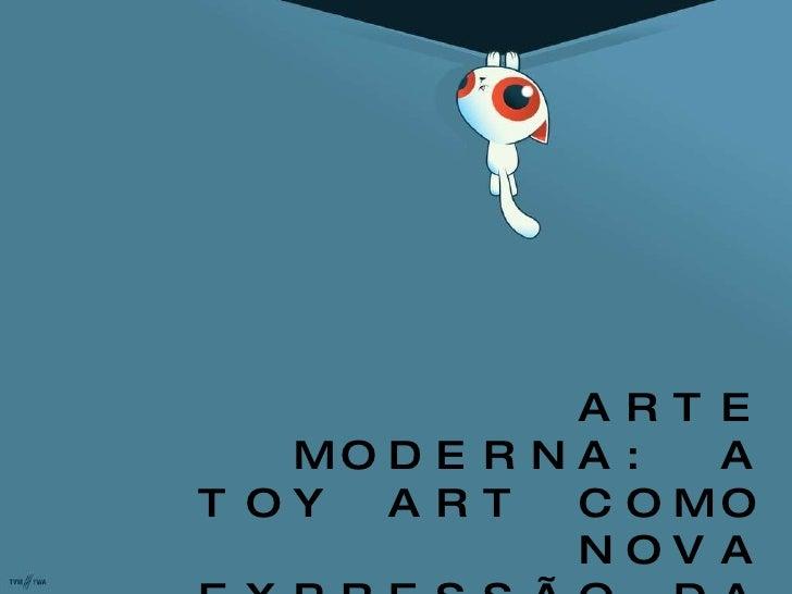 ARTE MODERNA: A TOY ART COMO NOVA EXPRESSÃO DA ARTE POP  CONTEMPORÂNEA