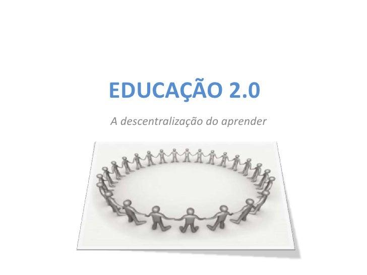 EDUCAÇÃO 2.0<br />A descentralização do aprender<br />