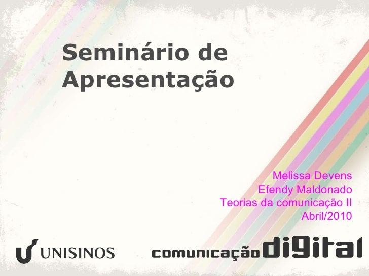Seminário de Apresentação Melissa Devens Efendy Maldonado Teorias da comunicação II Abril/2010