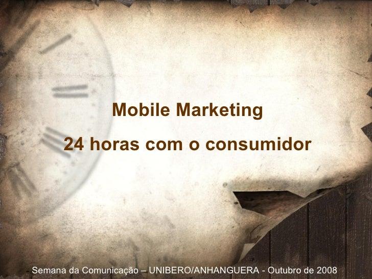 Semana da Comunicação  – UNIBERO/ANHANGUERA - Outubro de 2008 Mobile Marketing 24 horas com o consumidor