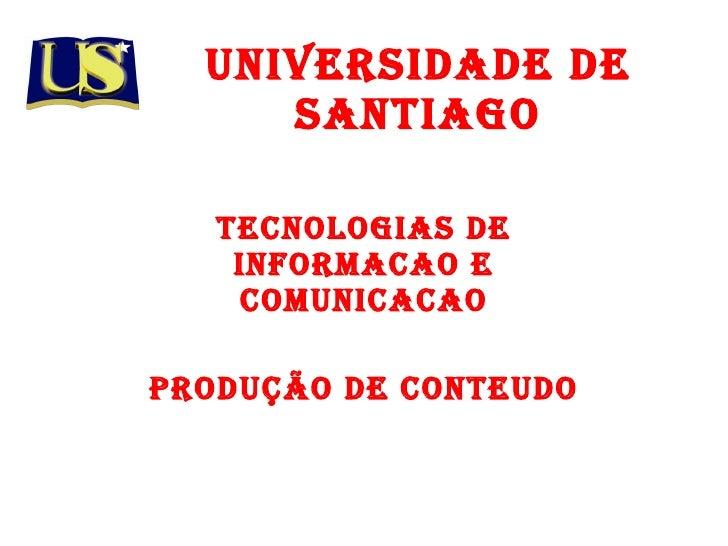 UNIVERSIDADE DE SANTIAGO Tecnologias de informacao e comunicacao Produção de Conteudo