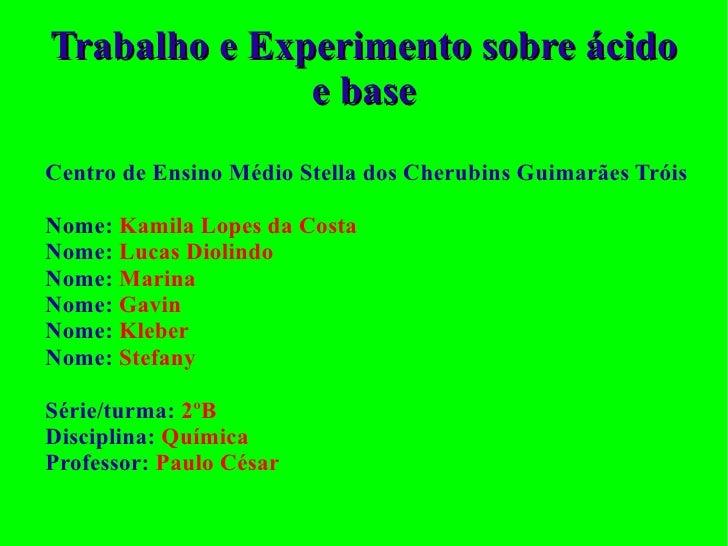 Trabalho e Experimento sobre ácido e base Centro de Ensino Médio Stella dos Cherubins Guimarães Tróis Nome:   Kamila Lopes...