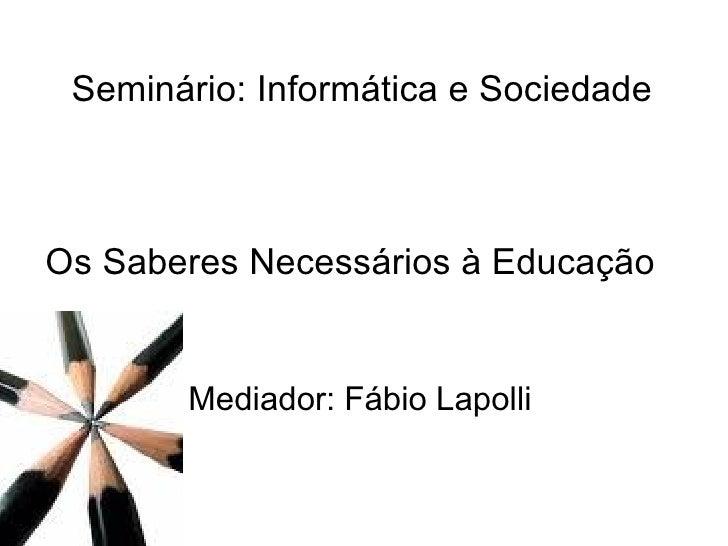 Seminário: Informática e Sociedade Os Saberes Necessários à Educação Mediador: Fábio Lapolli