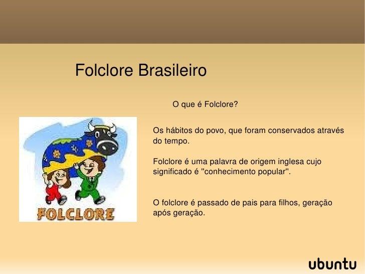 Folclore Brasileiro Os hábitos do povo, que foram conservados através do tempo.  Folclore é uma palavra de origem inglesa ...