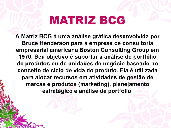 A Matriz BCG é uma análise gráfica desenvolvida por Bruce Henderson para a empresa de consultoria empresarial americana Bo...