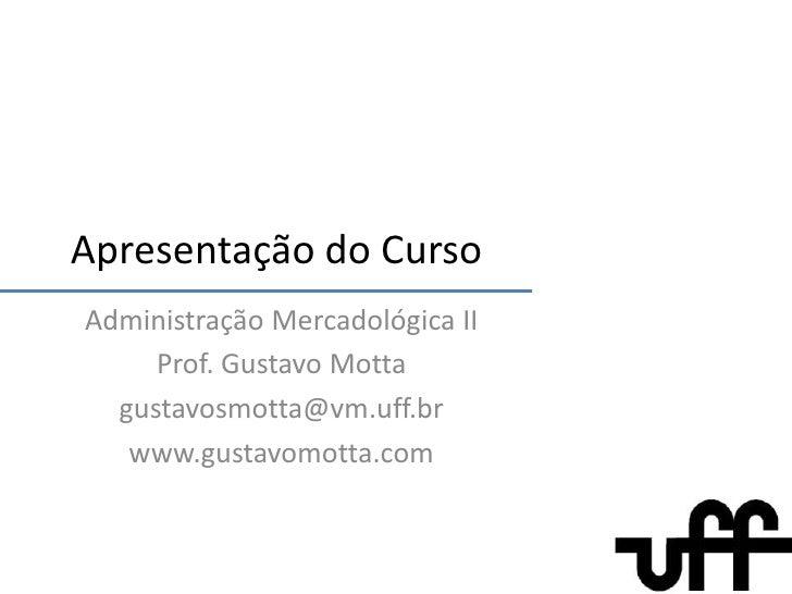Apresentação do Curso<br />AdministraçãoMercadológica II<br />Prof. Gustavo Motta<br />gustavosmotta@vm.uff.br<br />www.gu...