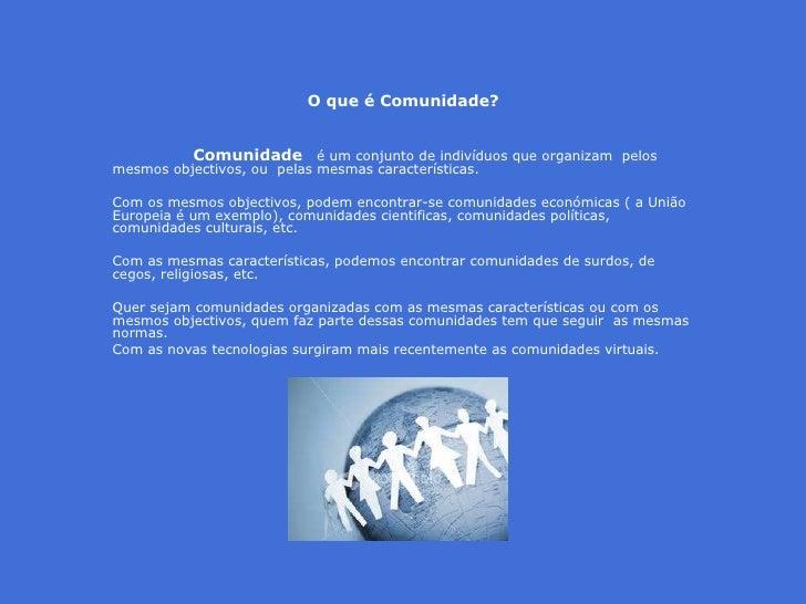 O que é Comunidade?  Comunidade   é um conjunto de indivíduos queorganizam pelos mesmos objectivos,ou pelas mesmas car...
