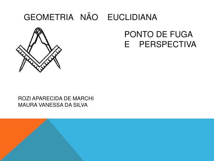 GEOMETRIA   NÃO    EUCLIDIANA<br />PONTO DE FUGA  E    PERSPECTIVA<br />ROZI APARECIDA DE MARCHI<br />MAURA VANESSA DA SIL...